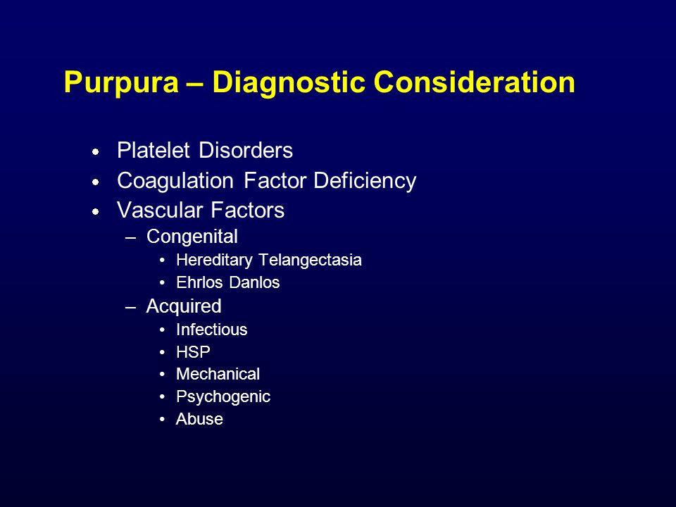 Purpura – Diagnostic Consideration  Platelet Disorders  Coagulation Factor Deficiency  Vascular Factors –Congenital Hereditary Telangectasia Ehrlos Danlos –Acquired Infectious HSP Mechanical Psychogenic Abuse
