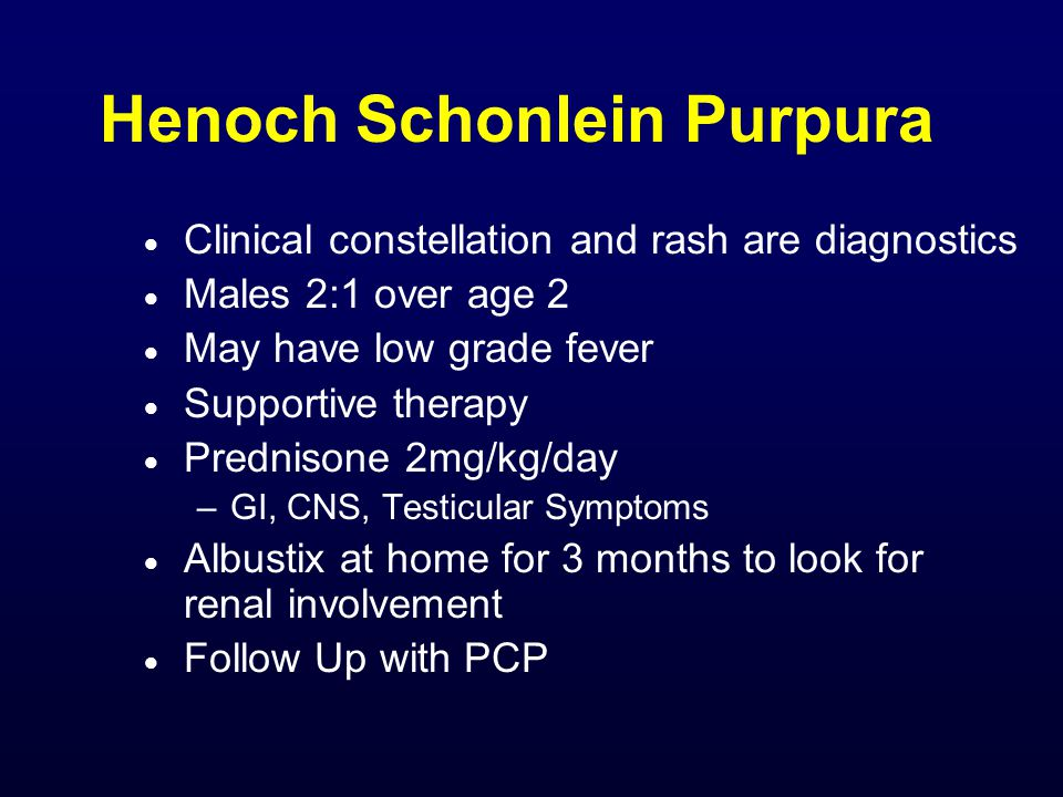 Henoch Schonlein Purpura  Clinical constellation and rash are diagnostics  Males 2:1 over age 2  May have low grade fever  Supportive therapy  Pr