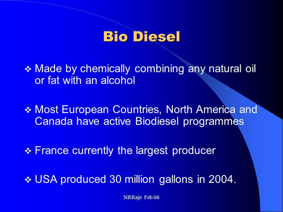 NRRaje Feb 06 EMISSIONS (contd) HC emissions essentially eliminated CO emissions reduced by 50% NOx emissions 13% higher PM reduced by 30% – Reduced insolubles in PM by more than 80% – Soluble organic fraction increased by ~40% – Net redn in particulates, 30% Sulfate emissions essentially eliminated Also quantitated individual hydrocarbons species (C 1 -C 12 ) and also aldehydes and ketones Assessed the ozone forming potential of total speciated hydrocarbons – For neat bio diesel, the total speciated hydrocarbons, ~50% less – Ozone forming potential of these HC reduced by the same extent Significant reduction in most of the aldehyde components – Formaldehyde and acetaldehyde, 30% lower