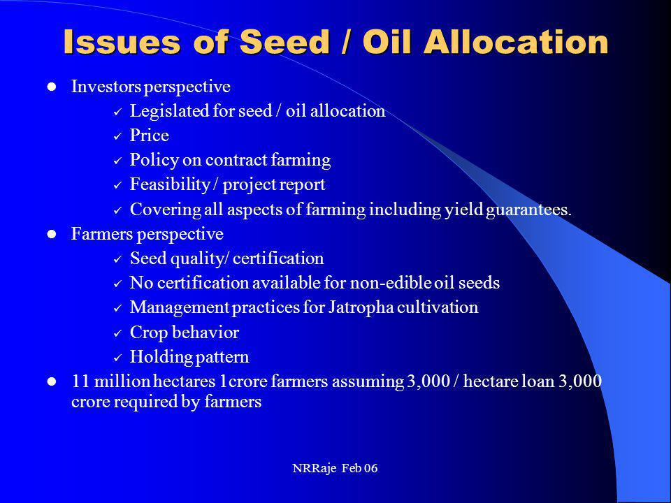 NRRaje Feb 06 Issues of Seed / Oil Allocation Investors perspective Legislated for seed / oil allocation Price Policy on contract farming Feasibility