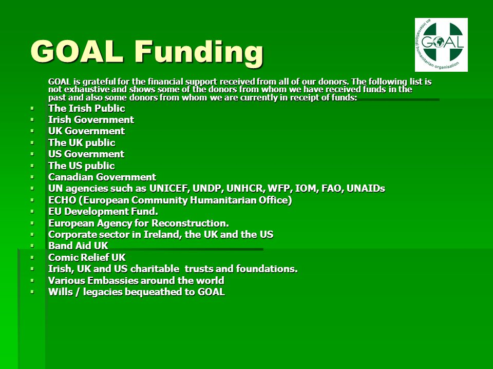 GOAL Funding GOAL is grateful for the financial support received from all of our donors. The following list is not exhaustive and shows some of the do