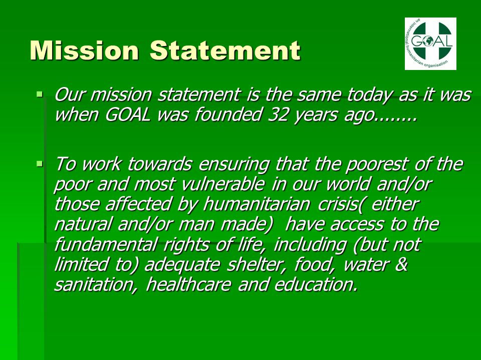 Mission Statement  Our mission statement is the same today as it was when GOAL was founded 32 years ago........  To work towards ensuring that the p