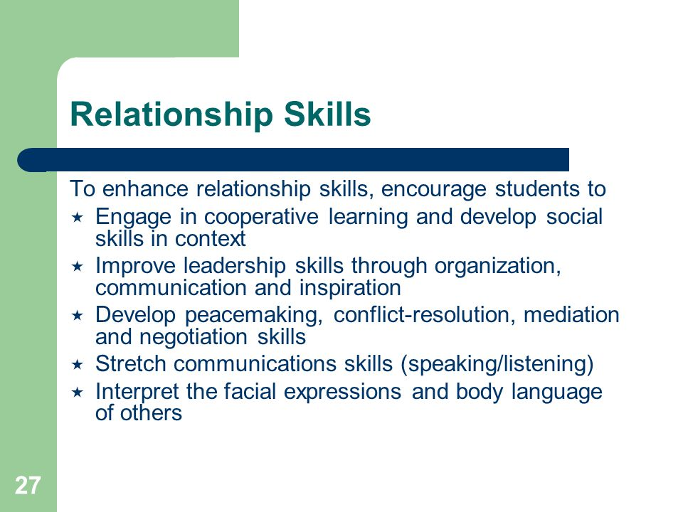 27 Relationship Skills To enhance relationship skills, encourage students to  Engage in cooperative learning and develop social skills in context  Improve leadership skills through organization, communication and inspiration  Develop peacemaking, conflict-resolution, mediation and negotiation skills  Stretch communications skills (speaking/listening)  Interpret the facial expressions and body language of others