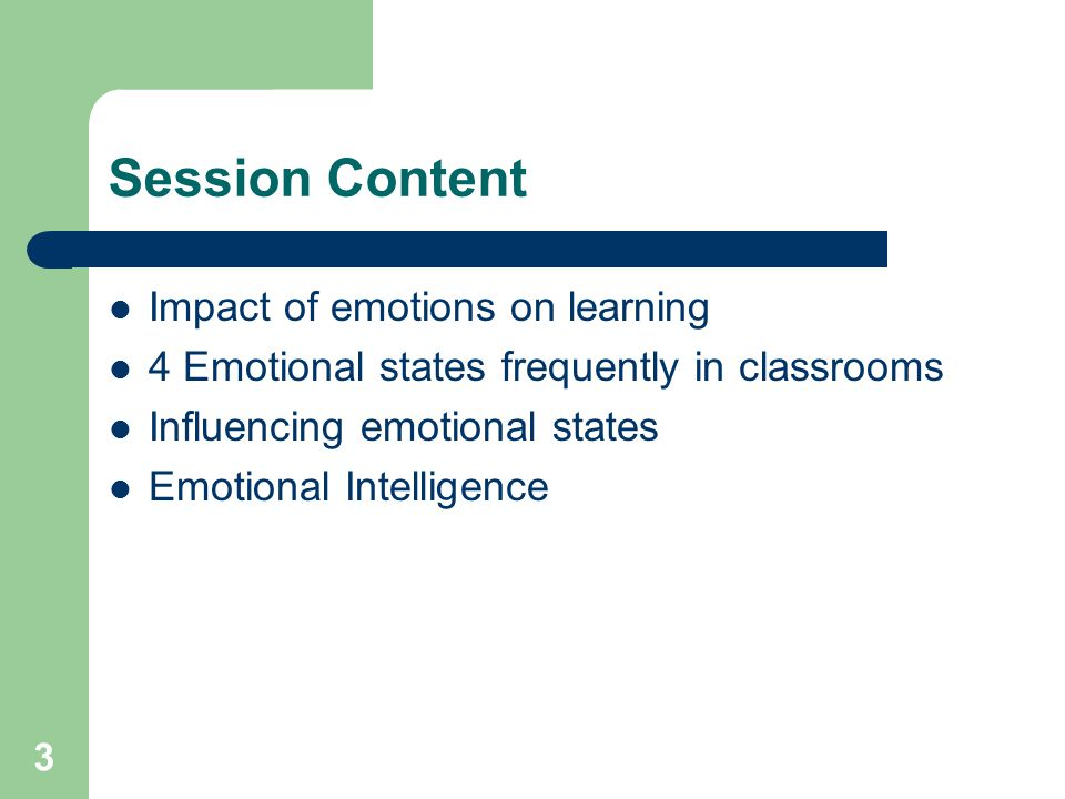 3 Session Content Impact of emotions on learning 4 Emotional states frequently in classrooms Influencing emotional states Emotional Intelligence