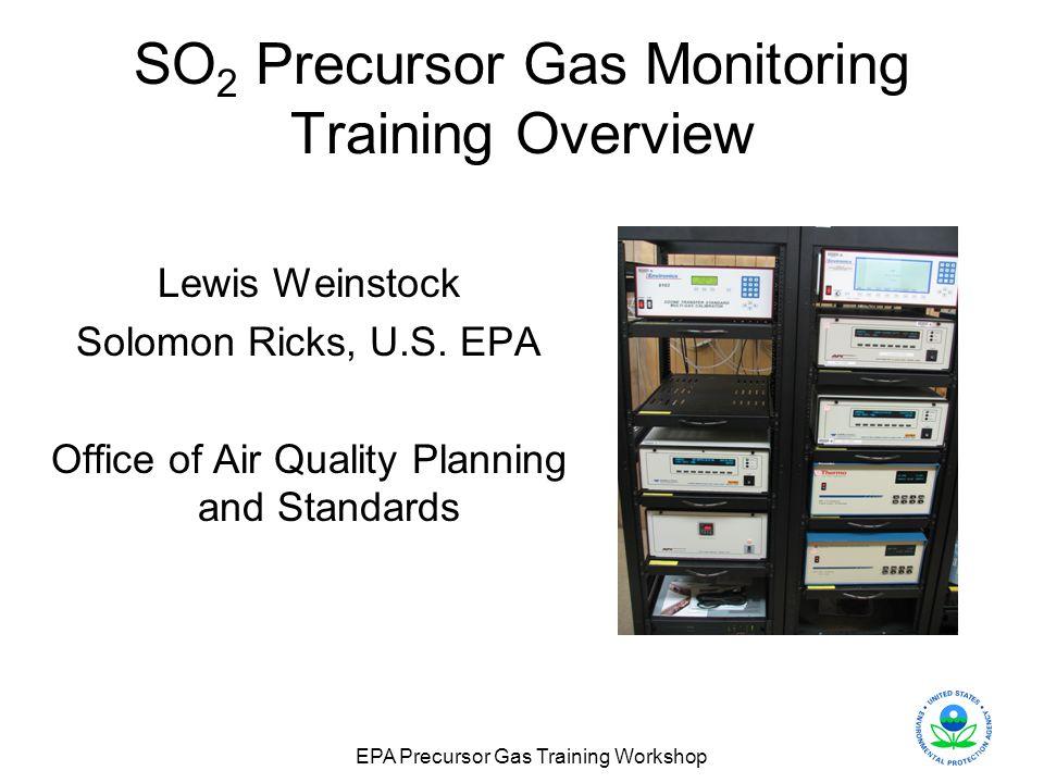EPA Precursor Gas Training Workshop SO 2 Precursor Gas Monitoring Training Overview Lewis Weinstock Solomon Ricks, U.S. EPA Office of Air Quality Plan