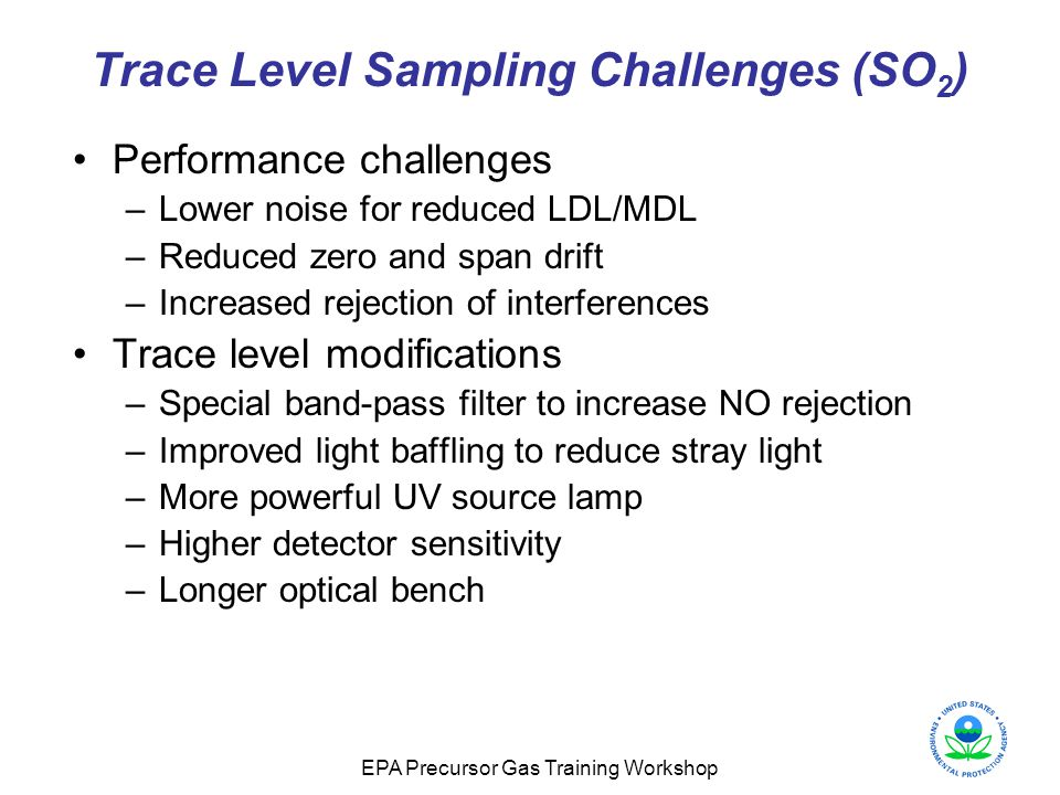 EPA Precursor Gas Training Workshop Trace Level Sampling Challenges (SO 2 ) Performance challenges –Lower noise for reduced LDL/MDL –Reduced zero and