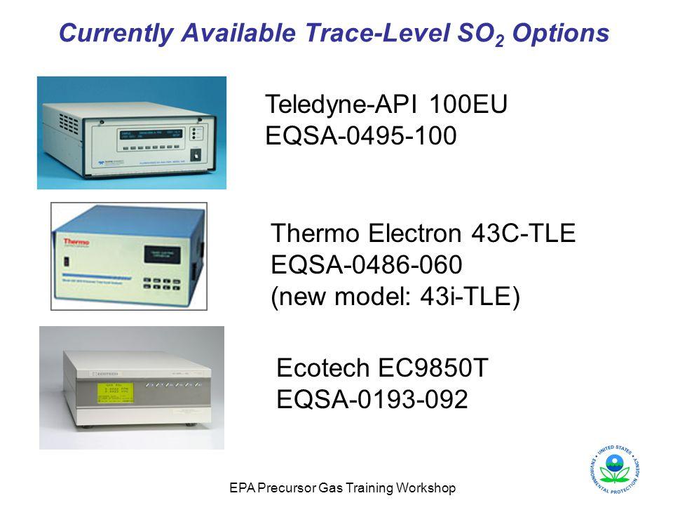 EPA Precursor Gas Training Workshop Currently Available Trace-Level SO 2 Options Teledyne-API 100EU EQSA-0495-100 Ecotech EC9850T EQSA-0193-092 Thermo