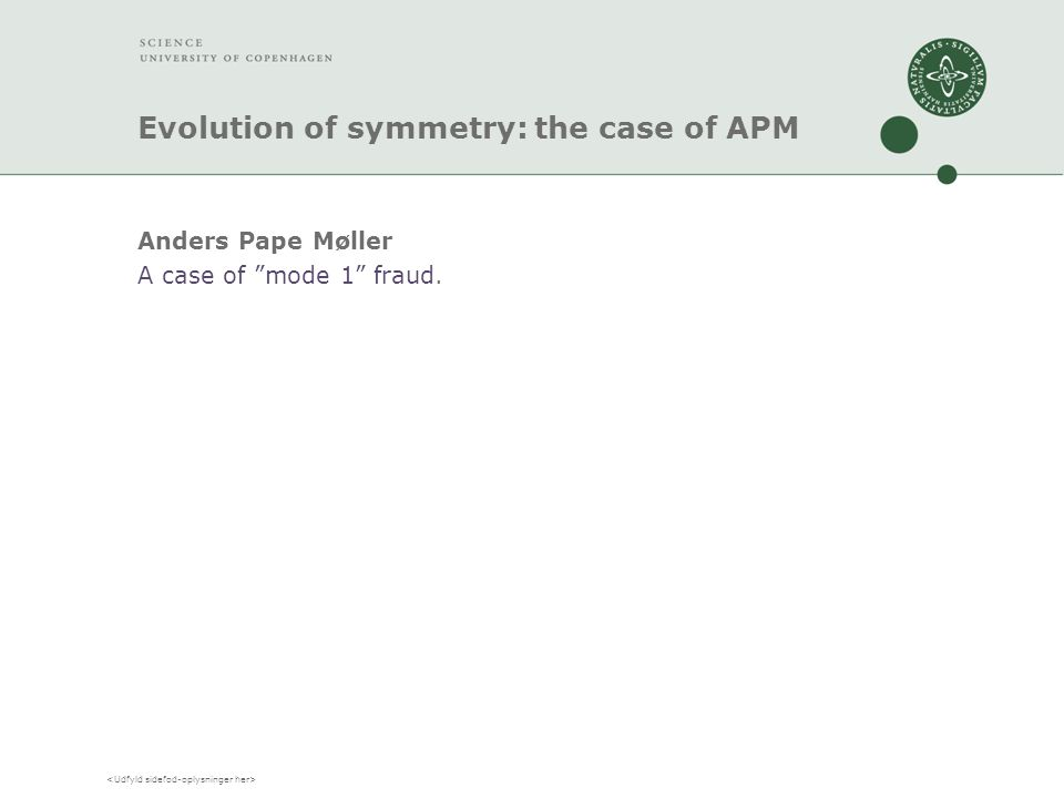 Evolution of symmetry: the case of APM Anders Pape Møller A case of mode 1 fraud.