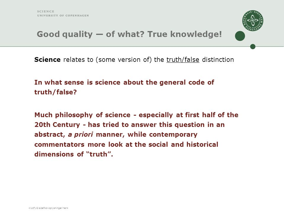 Good quality — of what? True knowledge! Science relates to (some version of) the truth/false distinction In what sense is science about the general co