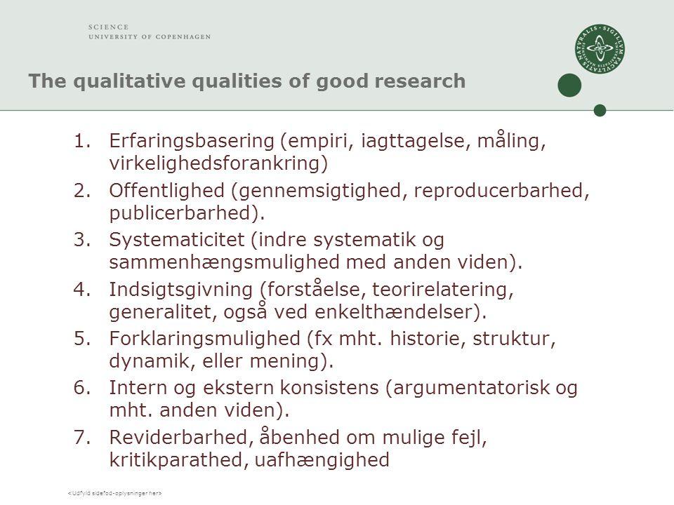 The qualitative qualities of good research 1.Erfaringsbasering (empiri, iagttagelse, måling, virkelighedsforankring) 2.Offentlighed (gennemsigtighed, reproducerbarhed, publicerbarhed).
