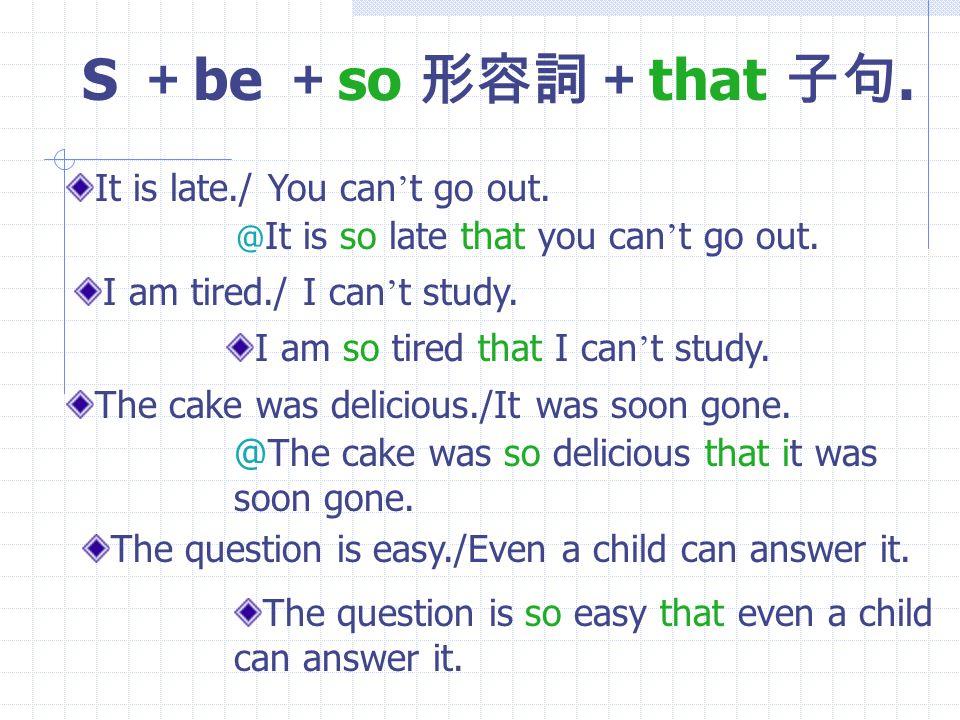 so--that-- ( 如此 --- 以致於 ---) S + be + so 形容詞+ that 子句. S +一般 V + so 副詞+ that 子句.
