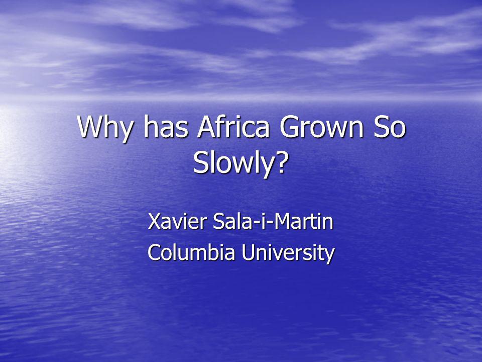 Why has Africa Grown So Slowly Xavier Sala-i-Martin Columbia University