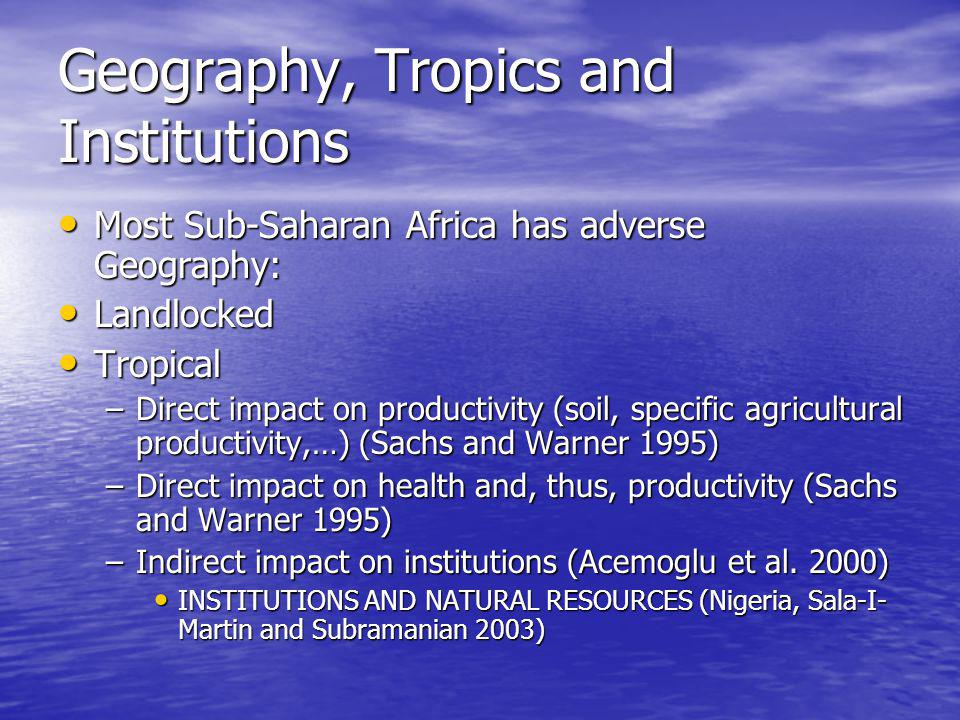 Geography, Tropics and Institutions Most Sub-Saharan Africa has adverse Geography: Most Sub-Saharan Africa has adverse Geography: Landlocked Landlocked Tropical Tropical –Direct impact on productivity (soil, specific agricultural productivity,…) (Sachs and Warner 1995) –Direct impact on health and, thus, productivity (Sachs and Warner 1995) –Indirect impact on institutions (Acemoglu et al.