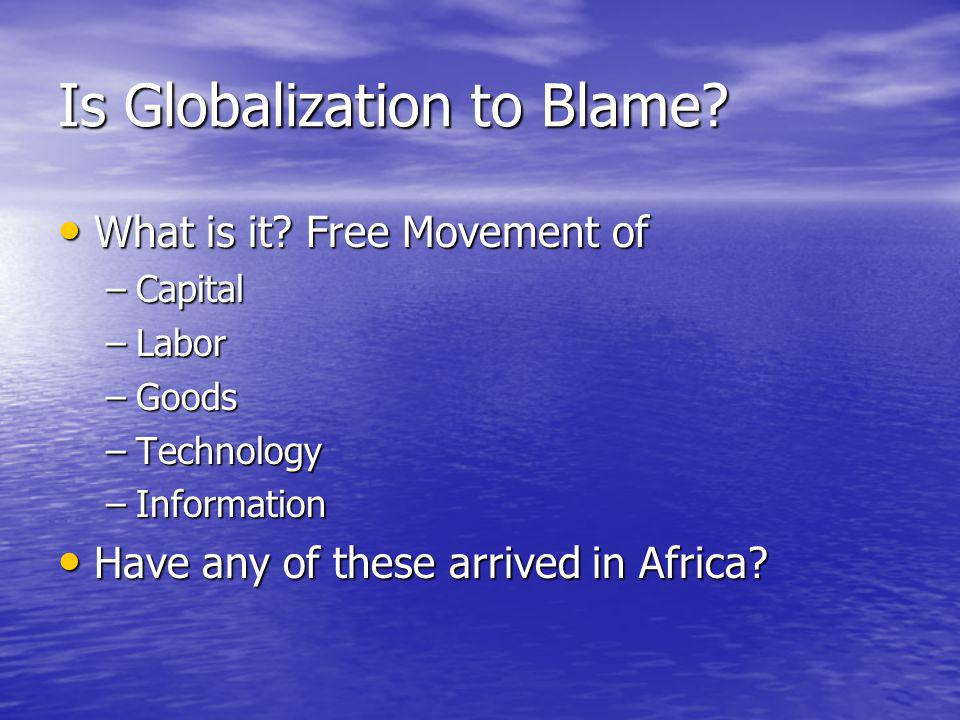 Is Globalization to Blame? What is it? Free Movement of What is it? Free Movement of –Capital –Labor –Goods –Technology –Information Have any of these