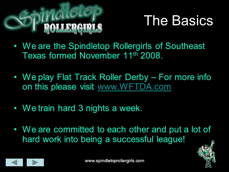 The Basics We are the Spindletop Rollergirls of Southeast Texas formed November 11 th 2008. We play Flat Track Roller Derby – For more info on this pl