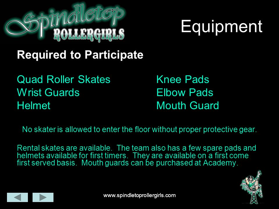 www.spindletoprollergirls.com Equipment Required to Participate Quad Roller SkatesKnee Pads Wrist GuardsElbow Pads HelmetMouth Guard No skater is allowed to enter the floor without proper protective gear.