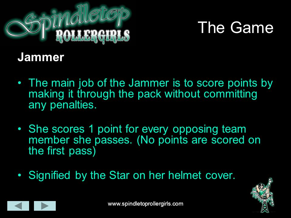 www.spindletoprollergirls.com The Game Jammer The main job of the Jammer is to score points by making it through the pack without committing any penalties.