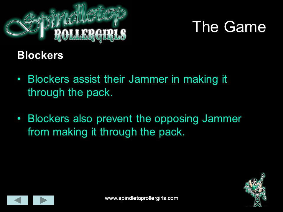 www.spindletoprollergirls.com The Game Blockers Blockers assist their Jammer in making it through the pack. Blockers also prevent the opposing Jammer