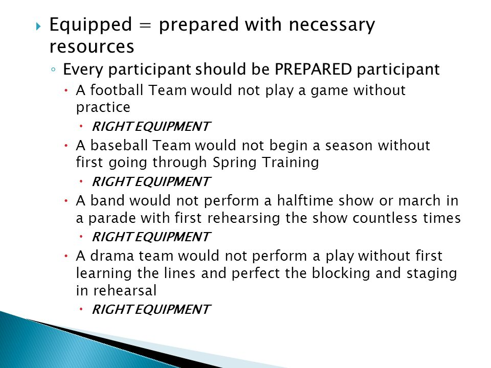  Equipped = prepared with necessary resources ◦ Every participant should be PREPARED participant  A football Team would not play a game without practice  RIGHT EQUIPMENT  A baseball Team would not begin a season without first going through Spring Training  RIGHT EQUIPMENT  A band would not perform a halftime show or march in a parade with first rehearsing the show countless times  RIGHT EQUIPMENT  A drama team would not perform a play without first learning the lines and perfect the blocking and staging in rehearsal  RIGHT EQUIPMENT