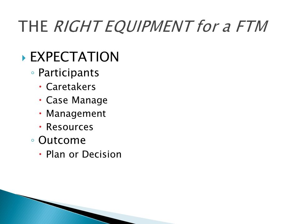  EXPECTATION ◦ Participants  Caretakers  Case Manage  Management  Resources ◦ Outcome  Plan or Decision