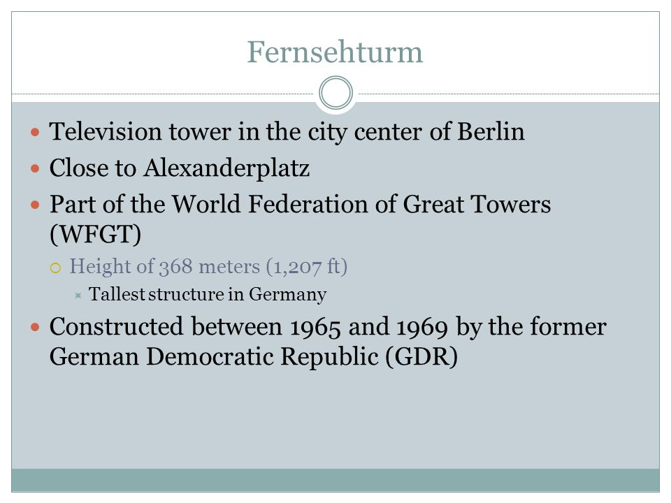 Fernsehturm Television tower in the city center of Berlin Close to Alexanderplatz Part of the World Federation of Great Towers (WFGT)  Height of 368 meters (1,207 ft)  Tallest structure in Germany Constructed between 1965 and 1969 by the former German Democratic Republic (GDR)