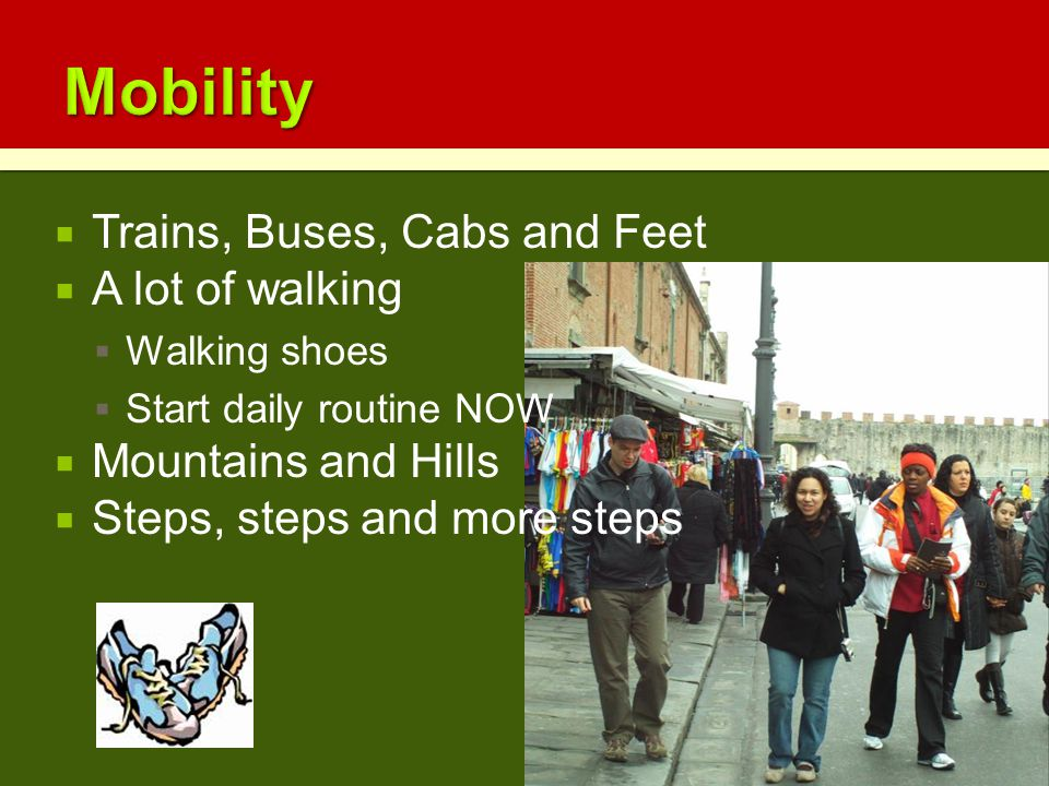  Trains, Buses, Cabs and Feet  A lot of walking  Walking shoes  Start daily routine NOW  Mountains and Hills  Steps, steps and more steps