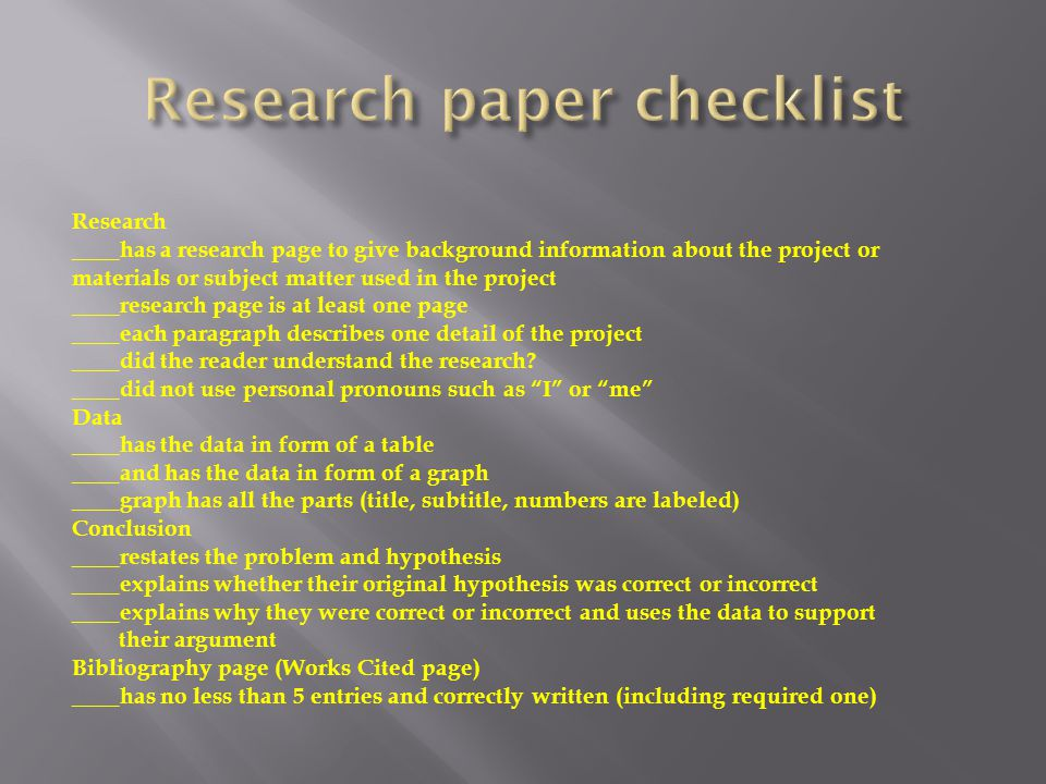Research ____has a research page to give background information about the project or materials or subject matter used in the project ____research page is at least one page ____each paragraph describes one detail of the project ____did the reader understand the research.