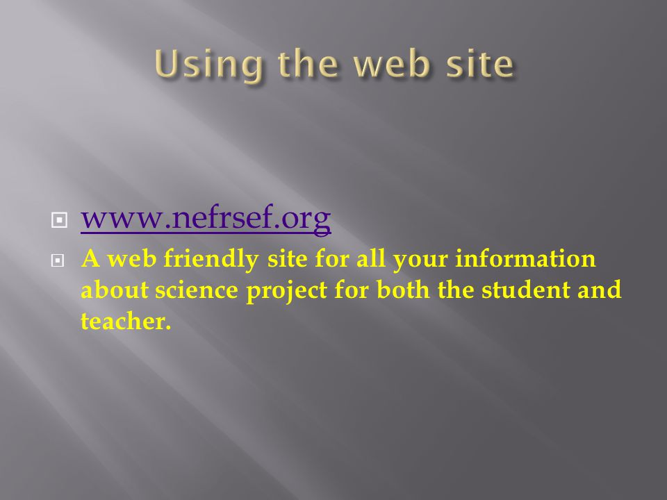  www.nefrsef.org www.nefrsef.org  A web friendly site for all your information about science project for both the student and teacher.