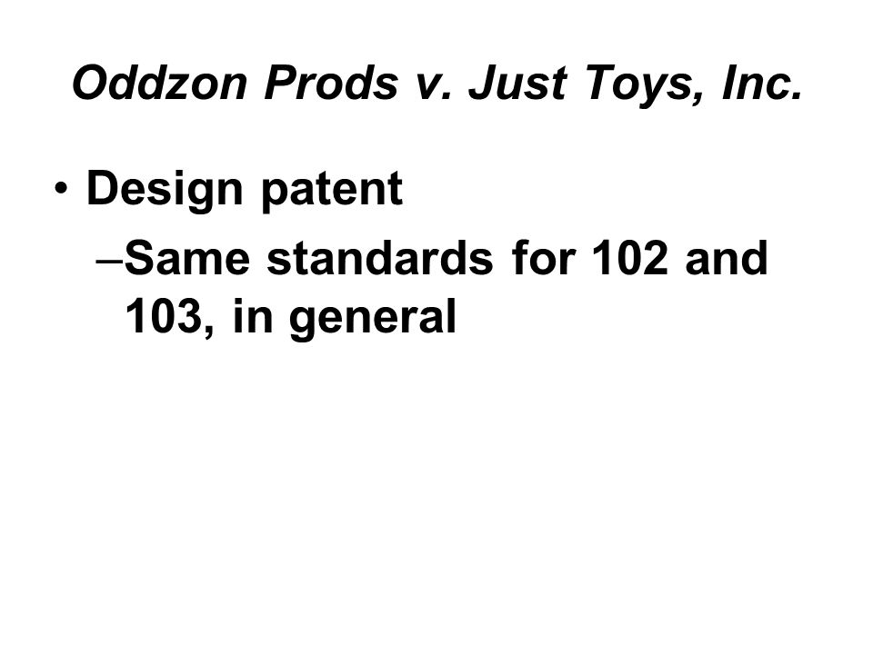 Oddzon Prods v. Just Toys, Inc. Design patent –Same standards for 102 and 103, in general