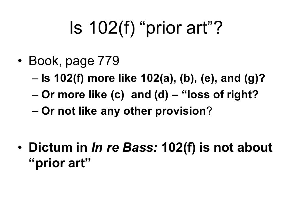 """Is 102(f) """"prior art""""? Book, page 779 –Is 102(f) more like 102(a), (b), (e), and (g)? –Or more like (c) and (d) – """"loss of right? –Or not like any oth"""