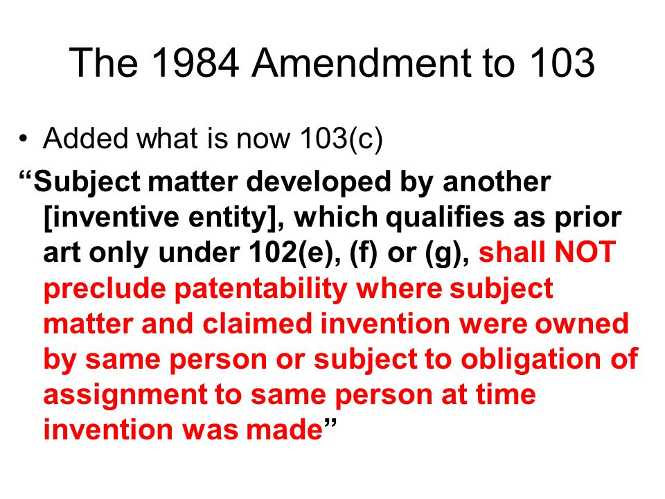 The 1984 Amendment to 103 Added what is now 103(c) Subject matter developed by another [inventive entity], which qualifies as prior art only under 102(e), (f) or (g), shall NOT preclude patentability where subject matter and claimed invention were owned by same person or subject to obligation of assignment to same person at time invention was made