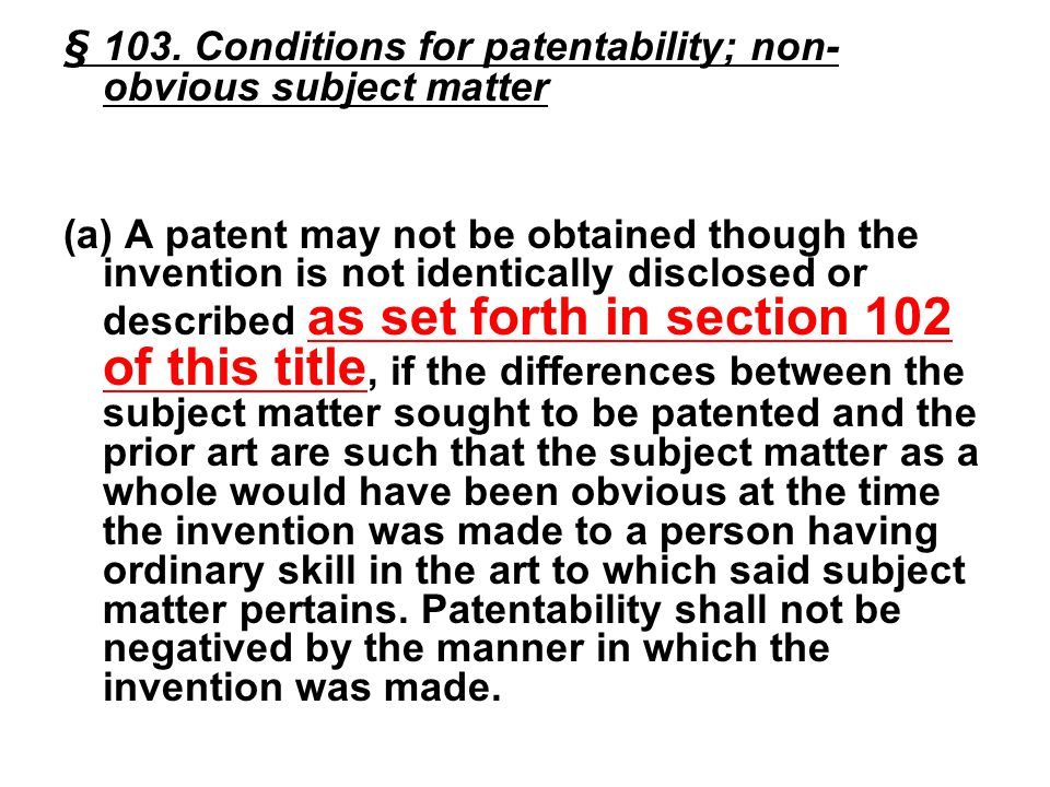 Gradual expansion of 102/103 Prior art 102(a): not controversial 102(b) –The problem of prior art that is not actually in existence prior to the invention Recall section 103: ...