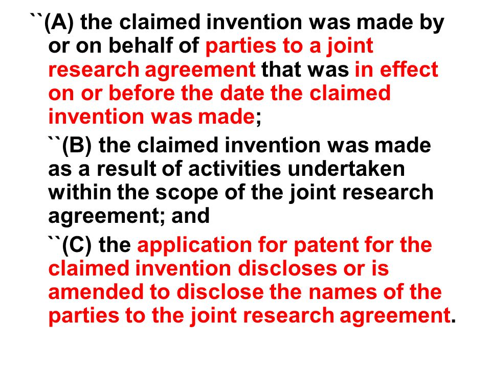 ``(A) the claimed invention was made by or on behalf of parties to a joint research agreement that was in effect on or before the date the claimed invention was made; ``(B) the claimed invention was made as a result of activities undertaken within the scope of the joint research agreement; and ``(C) the application for patent for the claimed invention discloses or is amended to disclose the names of the parties to the joint research agreement.