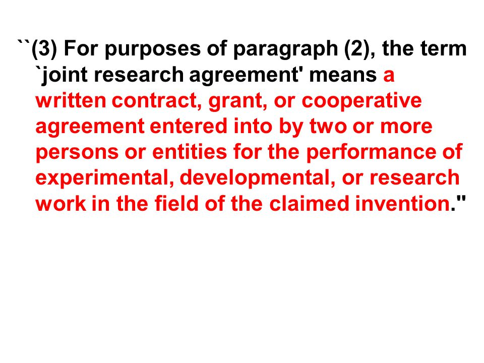 ``(3) For purposes of paragraph (2), the term `joint research agreement means a written contract, grant, or cooperative agreement entered into by two or more persons or entities for the performance of experimental, developmental, or research work in the field of the claimed invention.