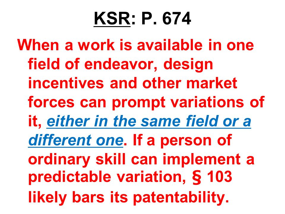 KSR: P. 674 When a work is available in one field of endeavor, design incentives and other market forces can prompt variations of it, either in the sa