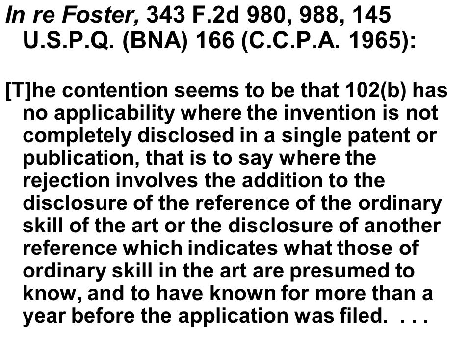 In re Foster (cont'd) On logic and principle we think this contention is unsound, and we also believe it is contrary to the patent law as it has actually existed since at least 1898.