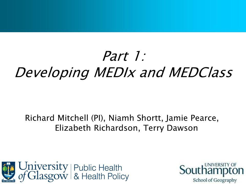 Part 1: Developing MEDIx and MEDClass Richard Mitchell (PI), Niamh Shortt, Jamie Pearce, Elizabeth Richardson, Terry Dawson