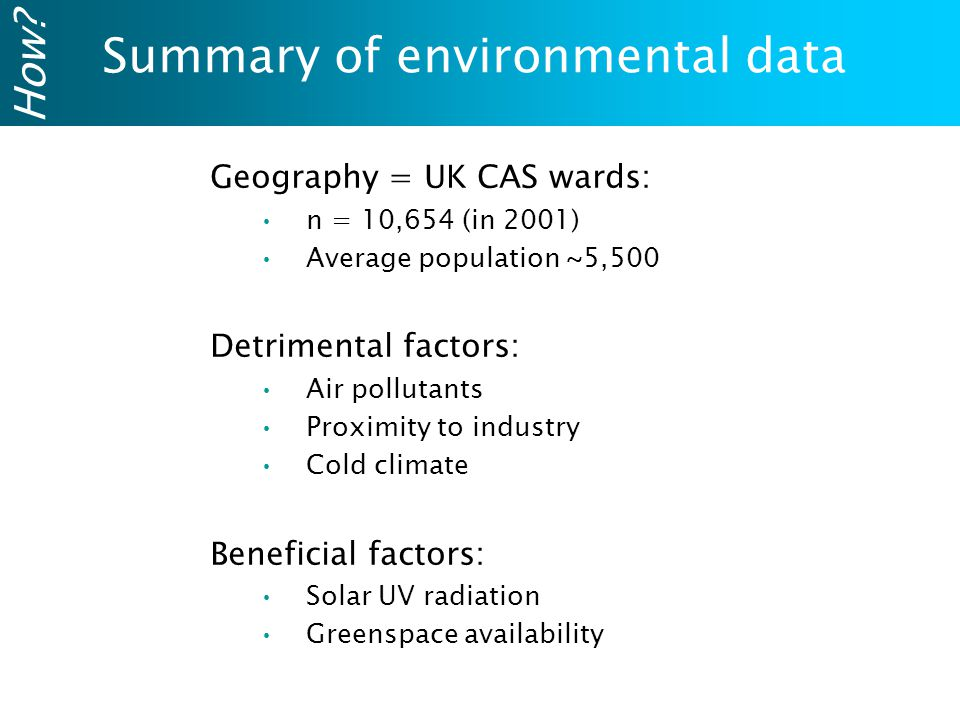 Summary of environmental data How? Geography = UK CAS wards: n = 10,654 (in 2001) Average population ~5,500 Detrimental factors: Air pollutants Proxim
