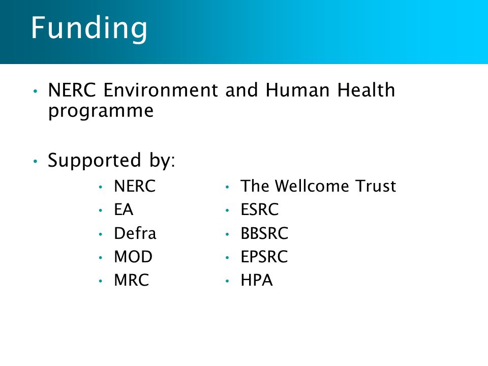 Funding NERC Environment and Human Health programme Supported by: NERC EA Defra MOD MRC The Wellcome Trust ESRC BBSRC EPSRC HPA