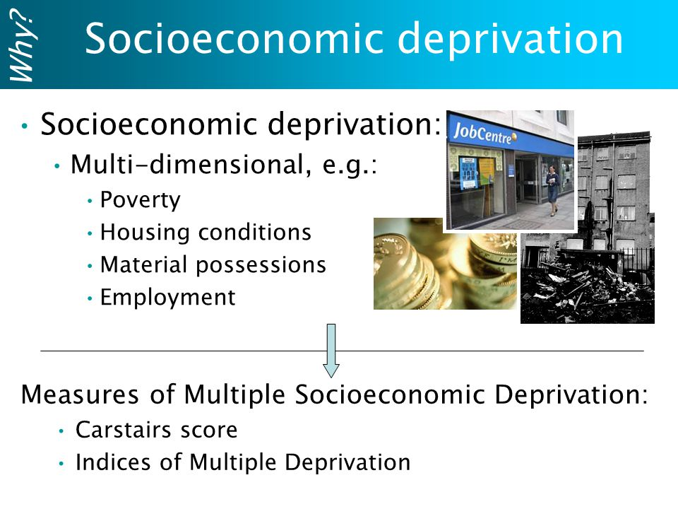 Measures of Multiple Socioeconomic Deprivation: Carstairs score Indices of Multiple Deprivation Socioeconomic deprivation Socioeconomic deprivation: Multi-dimensional, e.g.: Poverty Housing conditions Material possessions Employment Why
