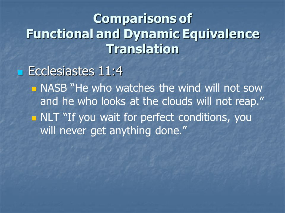 Comparisons of Functional and Dynamic Equivalence Translation Ecclesiastes 11:4 Ecclesiastes 11:4 NASB He who watches the wind will not sow and he who looks at the clouds will not reap. NLT If you wait for perfect conditions, you will never get anything done.