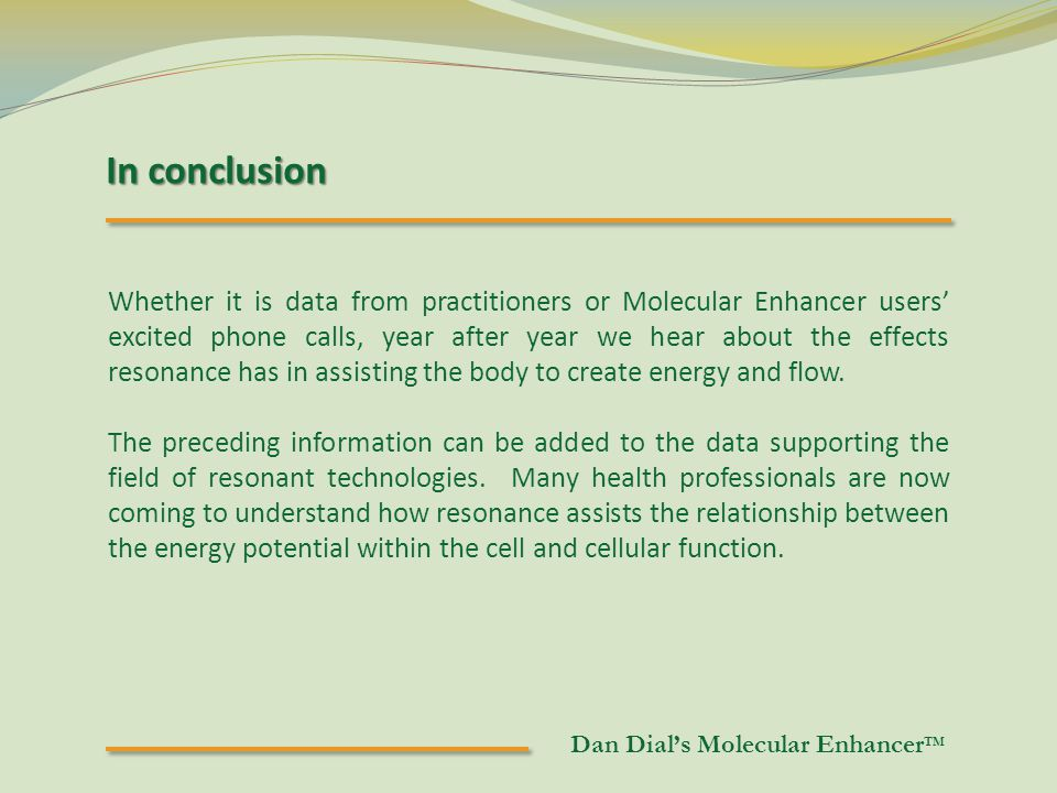 In conclusion Whether it is data from practitioners or Molecular Enhancer users' excited phone calls, year after year we hear about the effects resonance has in assisting the body to create energy and flow.