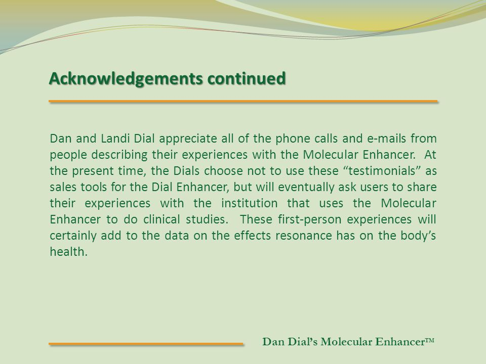 Acknowledgements continued Dan and Landi Dial appreciate all of the phone calls and e-mails from people describing their experiences with the Molecular Enhancer.