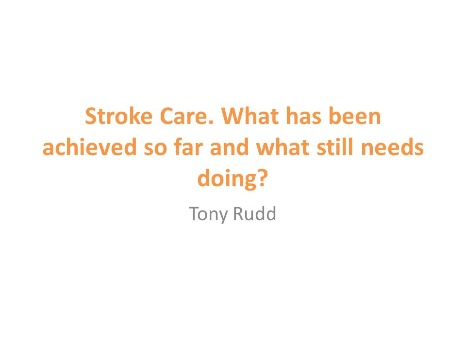 Stroke Care. What has been achieved so far and what still needs doing Tony Rudd