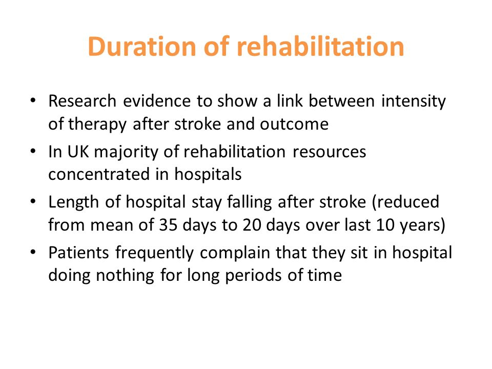Duration of rehabilitation Research evidence to show a link between intensity of therapy after stroke and outcome In UK majority of rehabilitation resources concentrated in hospitals Length of hospital stay falling after stroke (reduced from mean of 35 days to 20 days over last 10 years) Patients frequently complain that they sit in hospital doing nothing for long periods of time