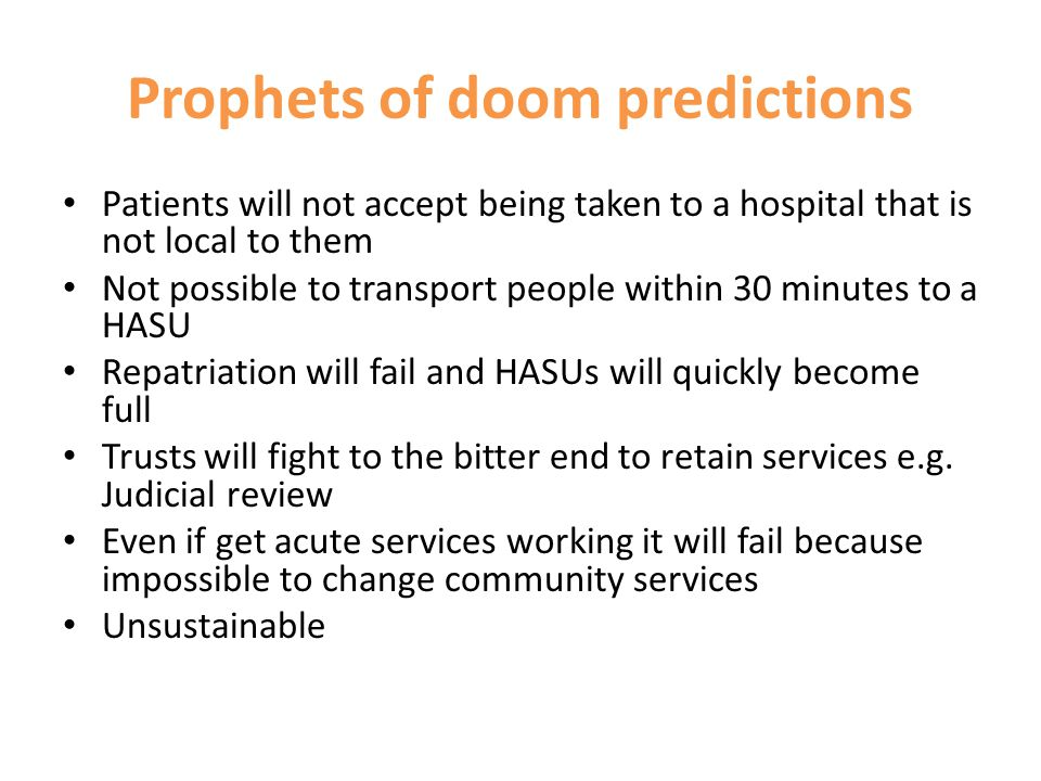 Prophets of doom predictions Patients will not accept being taken to a hospital that is not local to them Not possible to transport people within 30 minutes to a HASU Repatriation will fail and HASUs will quickly become full Trusts will fight to the bitter end to retain services e.g.