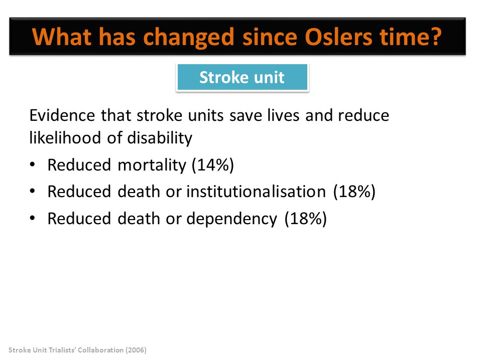 Evidence that stroke units save lives and reduce likelihood of disability Reduced mortality (14%) Reduced death or institutionalisation (18%) Reduced death or dependency (18%) What has changed since Oslers time.