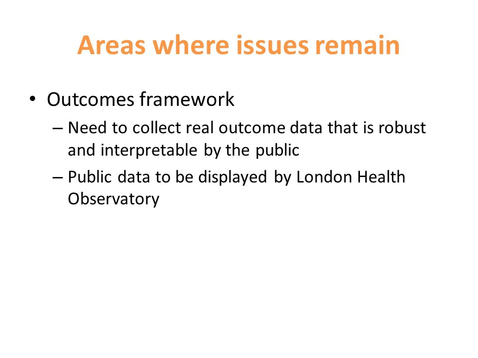 Areas where issues remain Outcomes framework – Need to collect real outcome data that is robust and interpretable by the public – Public data to be displayed by London Health Observatory