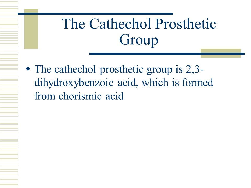 The Cathechol Prosthetic Group  The cathechol prosthetic group is 2,3- dihydroxybenzoic acid, which is formed from chorismic acid