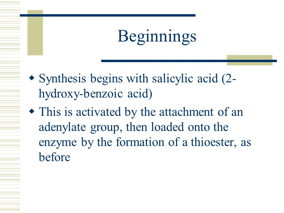 Beginnings  Synthesis begins with salicylic acid (2- hydroxy-benzoic acid)  This is activated by the attachment of an adenylate group, then loaded onto the enzyme by the formation of a thioester, as before